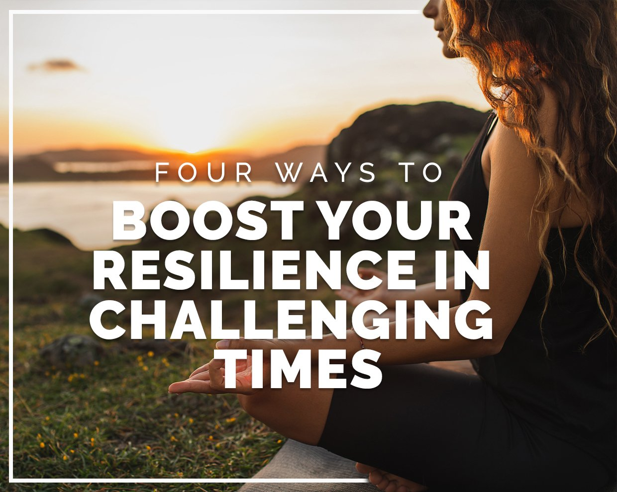 Four ways to boost resilience in challenging times